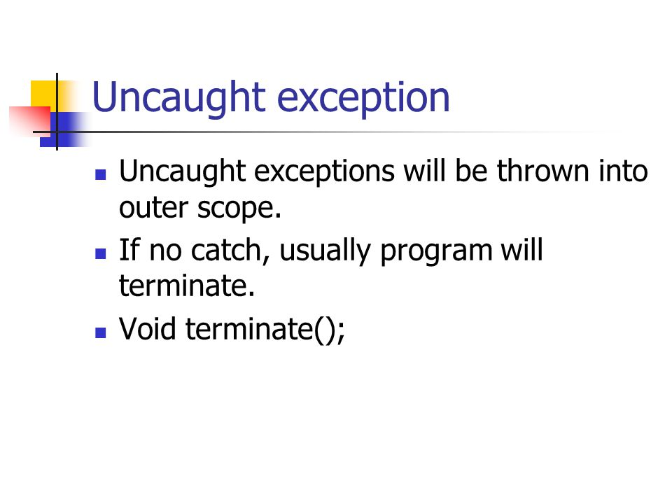 Uncaught exception Uncaught exceptions will be thrown into outer scope. If no catch, usually program will terminate.