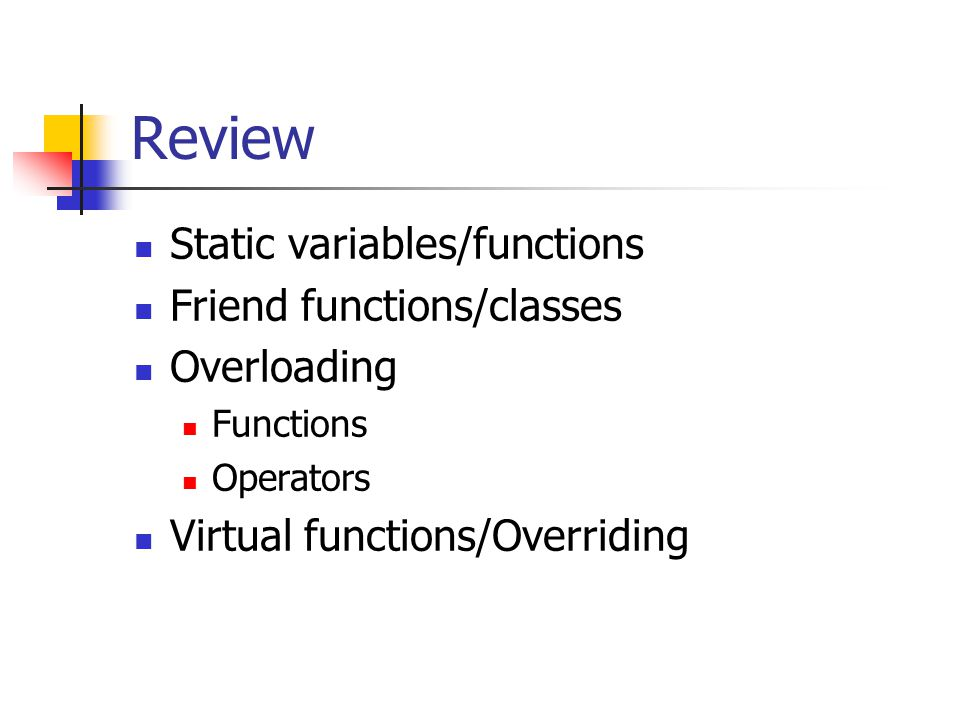 Review Static variables/functions Friend functions/classes Overloading