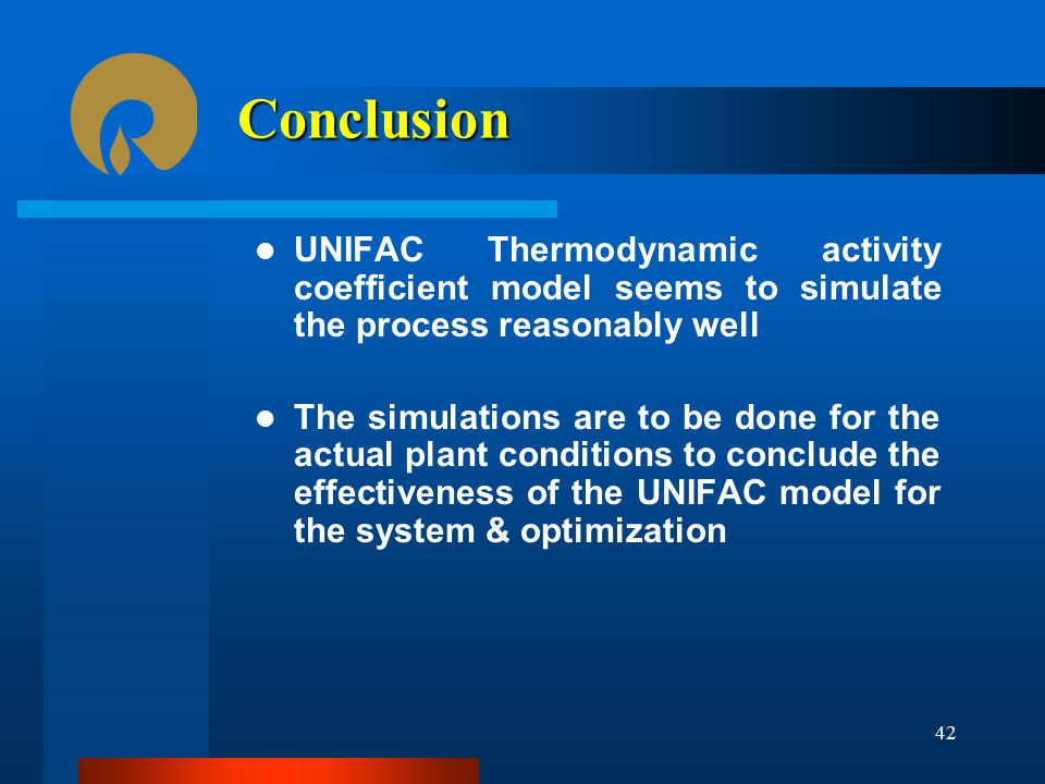 Conclusion UNIFAC Thermodynamic activity coefficient model seems to simulate the process reasonably well.