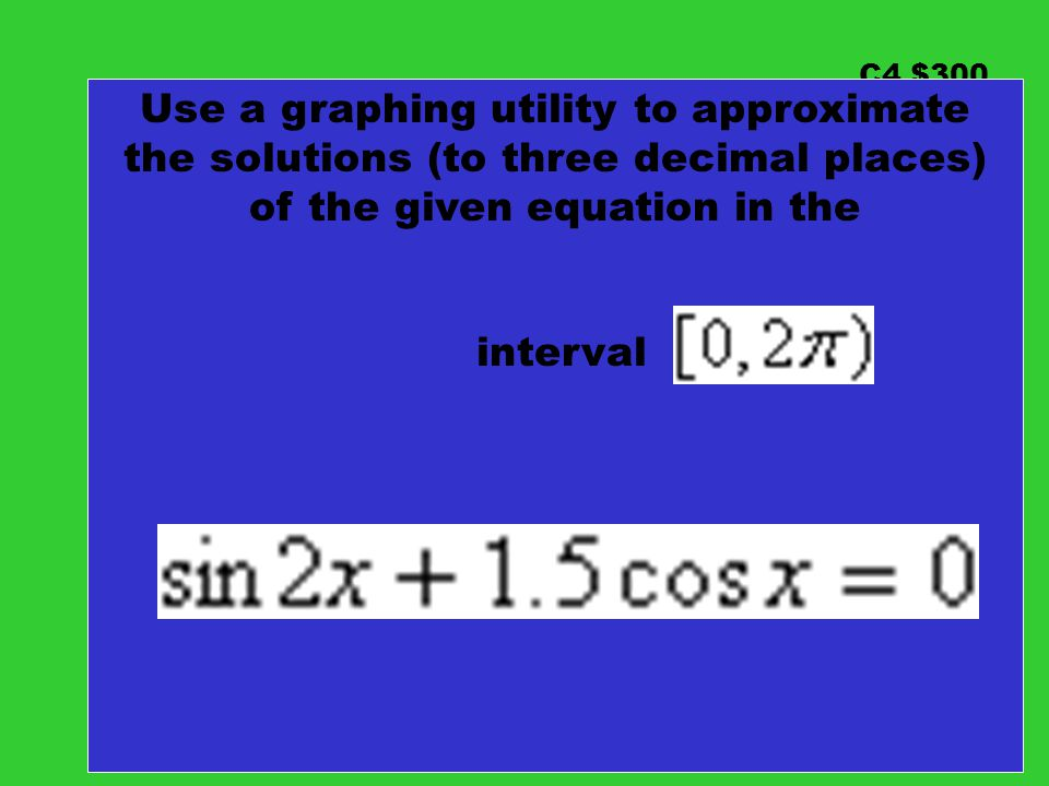 C4 $300 Use a graphing utility to approximate the solutions (to three decimal places) of the given equation in the.