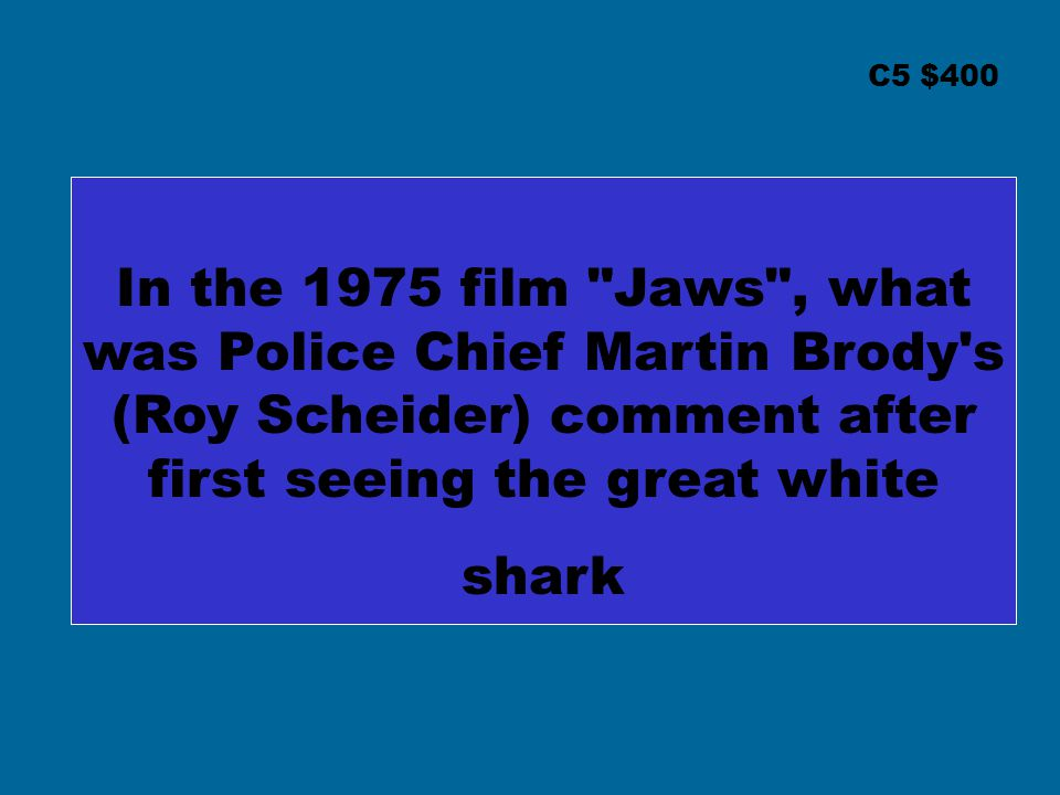 C5 $400 In the 1975 film Jaws , what was Police Chief Martin Brody s (Roy Scheider) comment after first seeing the great white shark.