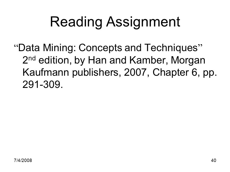 Reading Assignment Data Mining: Concepts and Techniques 2nd edition, by Han and Kamber, Morgan Kaufmann publishers, 2007, Chapter 6, pp. 291-309.