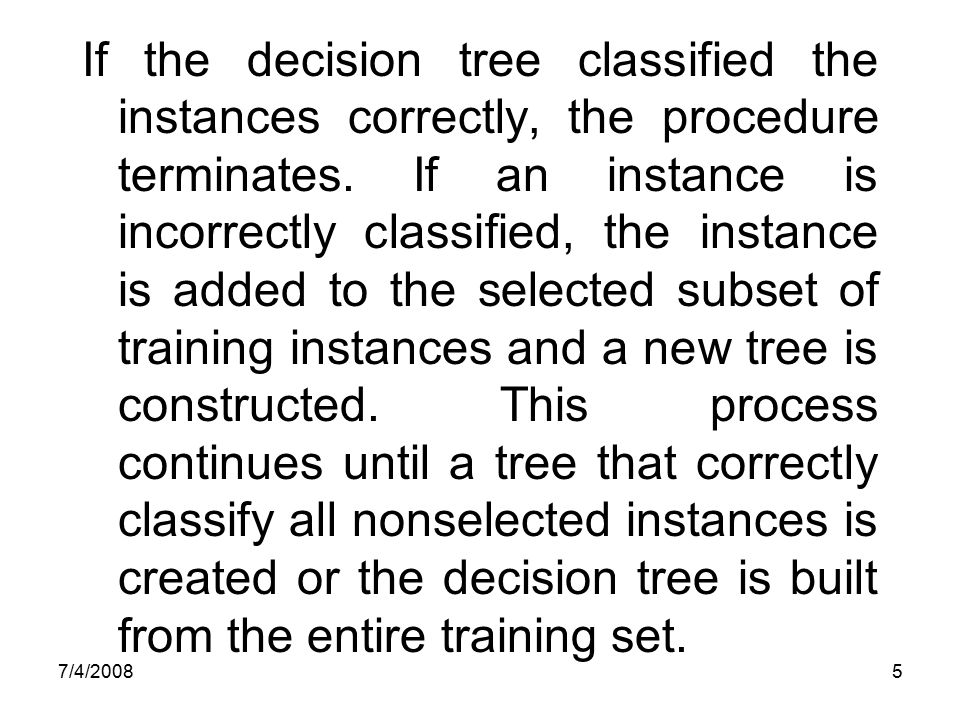 If the decision tree classified the instances correctly, the procedure terminates. If an instance is incorrectly classified, the instance is added to the selected subset of training instances and a new tree is constructed. This process continues until a tree that correctly classify all nonselected instances is created or the decision tree is built from the entire training set.