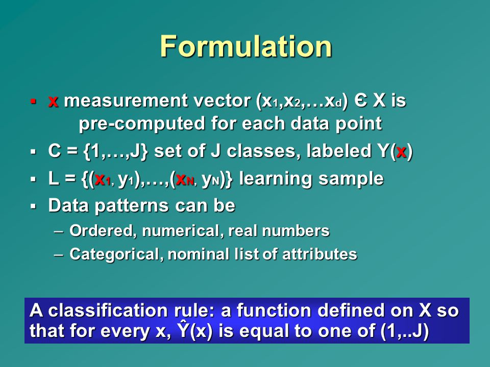 Formulation x measurement vector (x1,x2,…xd) Є X is pre-computed for each data point. C = {1,…,J} set of J classes, labeled Y(x)