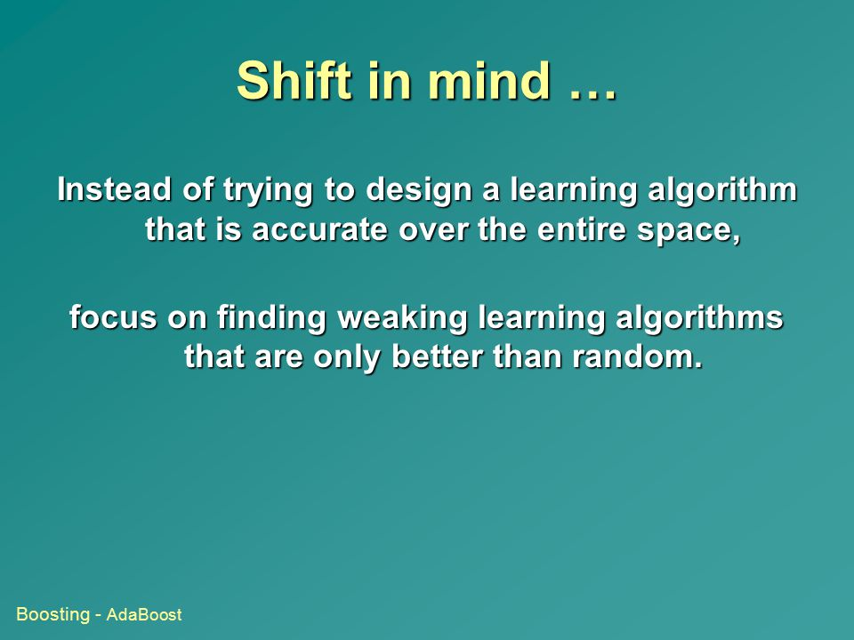Shift in mind … Instead of trying to design a learning algorithm that is accurate over the entire space,
