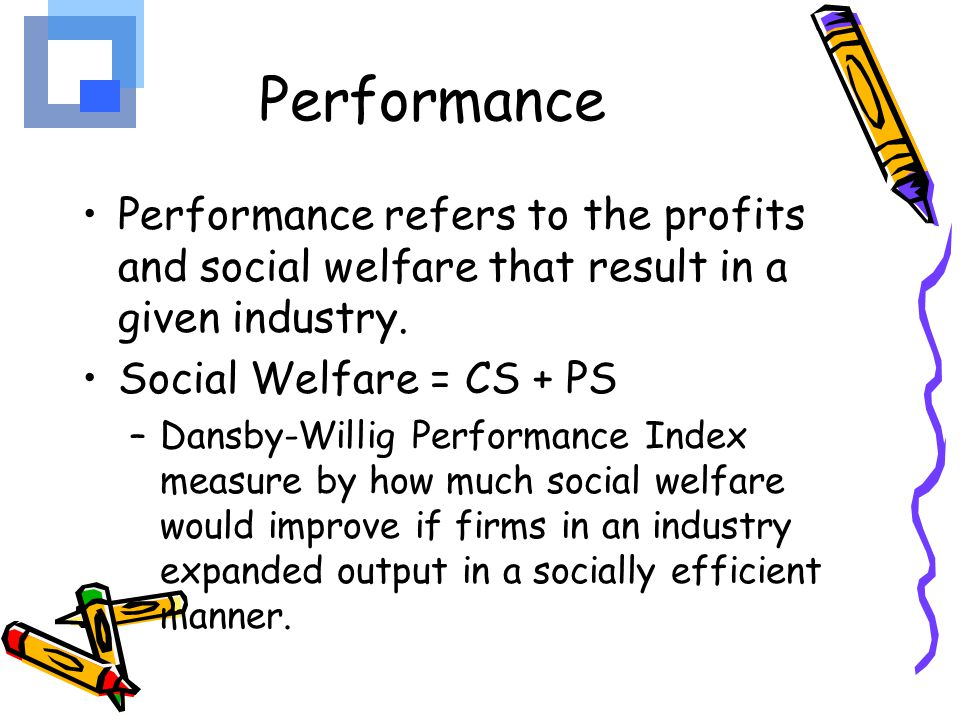 Performance Performance refers to the profits and social welfare that result in a given industry. Social Welfare = CS + PS.
