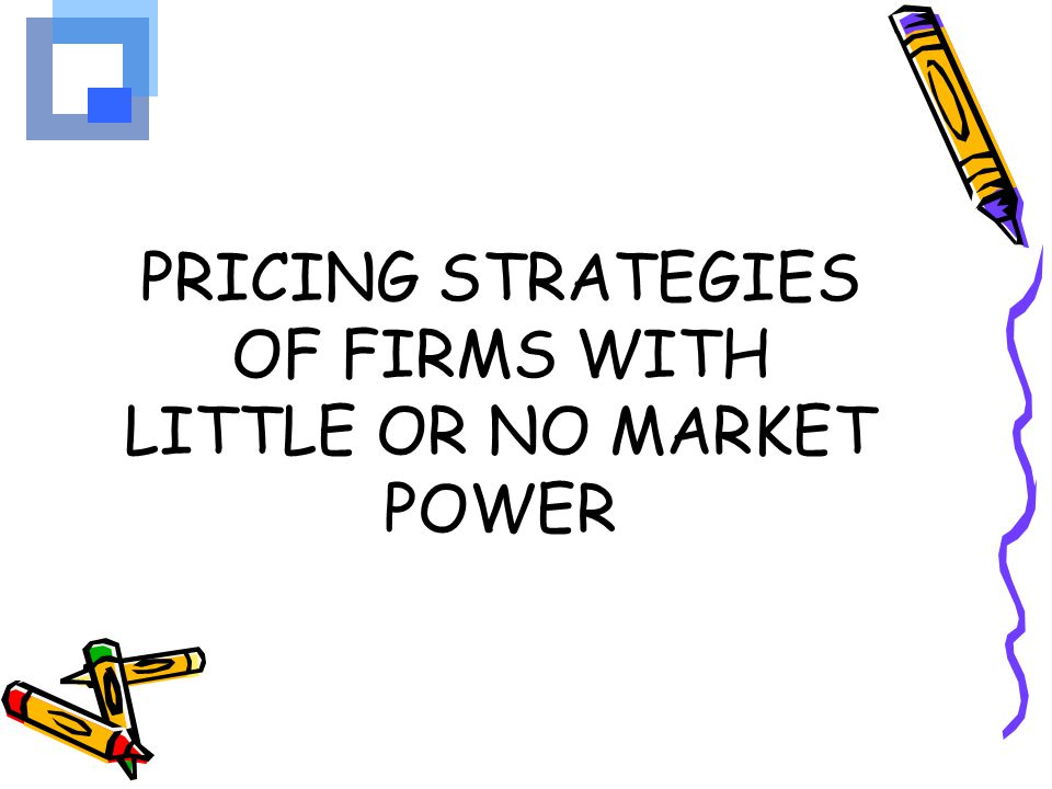 PRICING STRATEGIES OF FIRMS WITH LITTLE OR NO MARKET POWER