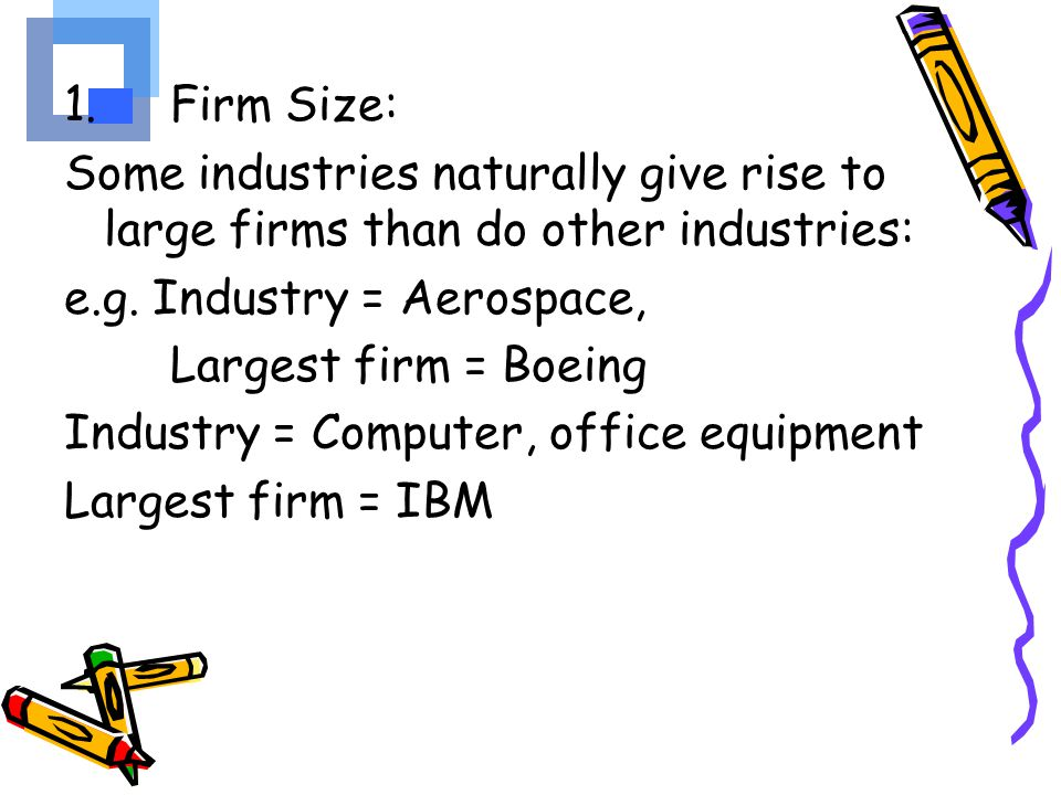 1. Firm Size: Some industries naturally give rise to large firms than do other industries: e.g. Industry = Aerospace,