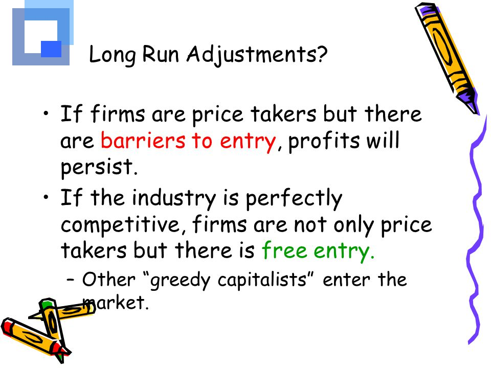 Long Run Adjustments If firms are price takers but there are barriers to entry, profits will persist.