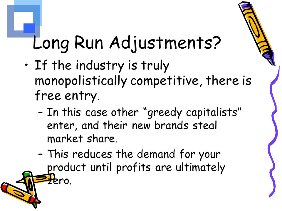 Long Run Adjustments If the industry is truly monopolistically competitive, there is free entry.