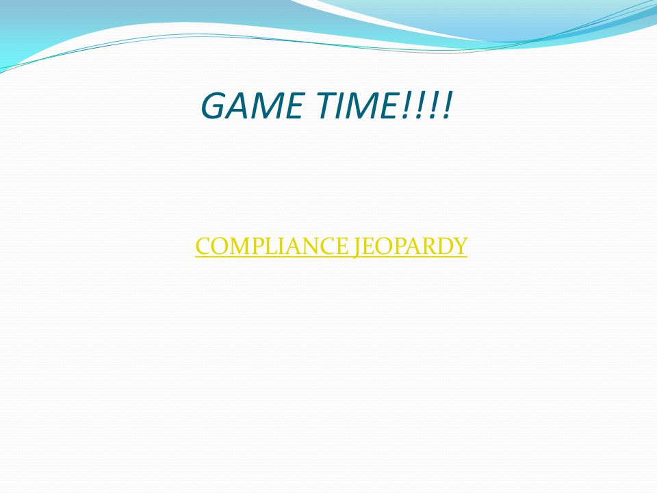 GAME TIME!!!! COMPLIANCE JEOPARDY