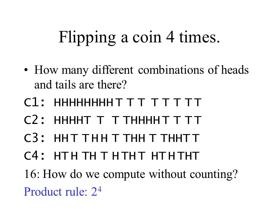 Flipping a coin 4 times. How many different combinations of heads and tails are there C1: HHHHHHHH T T T T T T T T.