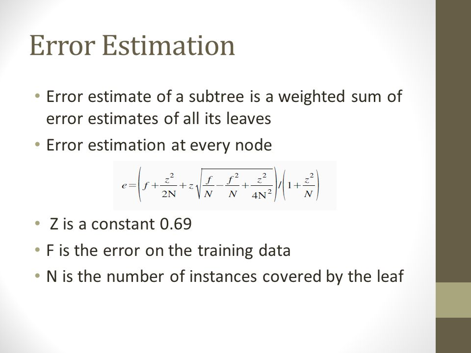 Error Estimation Error estimate of a subtree is a weighted sum of error estimates of all its leaves.