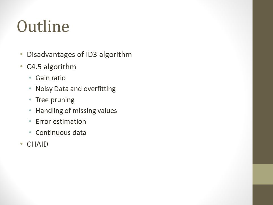 Outline Disadvantages of ID3 algorithm C4.5 algorithm CHAID Gain ratio