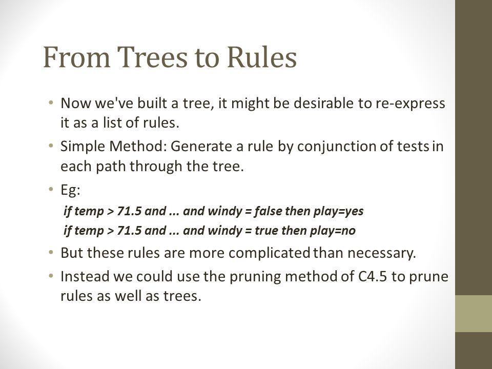 From Trees to Rules Now we ve built a tree, it might be desirable to re-express it as a list of rules.