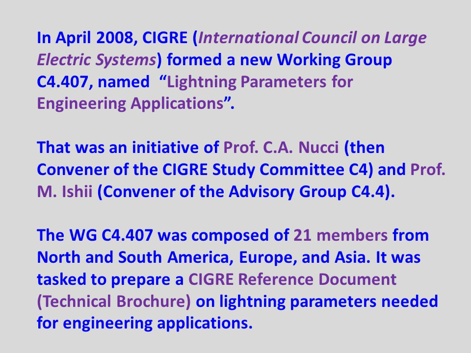 In April 2008, CIGRE (International Council on Large Electric Systems) formed a new Working Group C4.407, named Lightning Parameters for Engineering Applications .