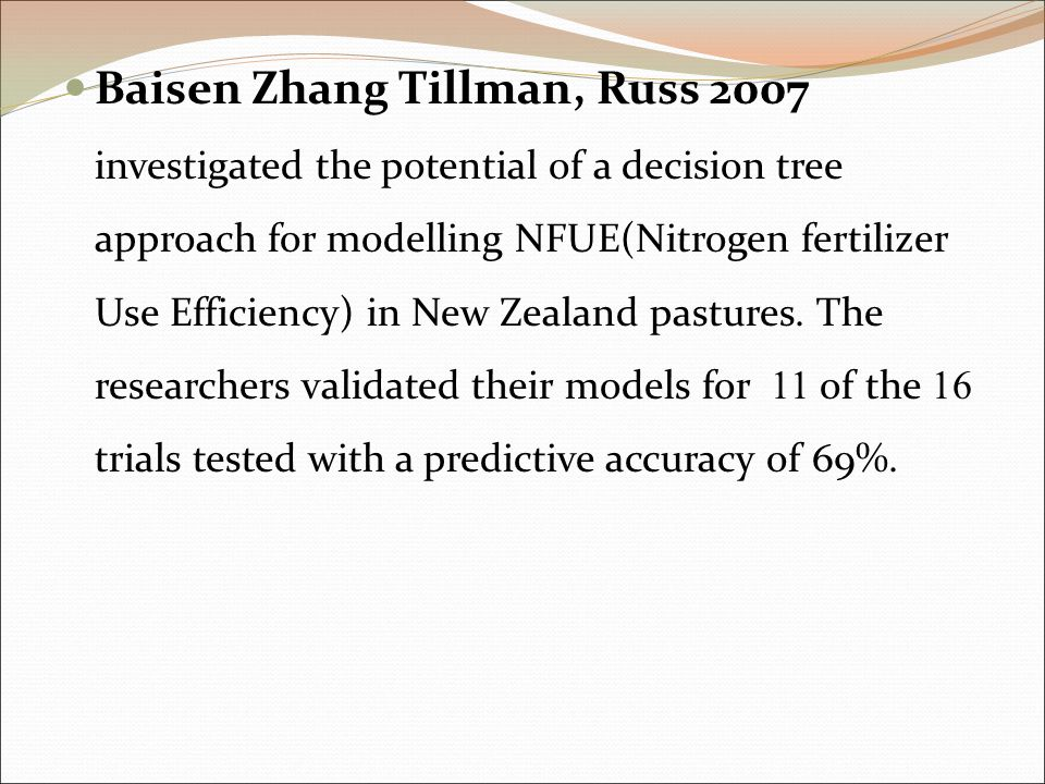 Baisen Zhang Tillman, Russ 2007 investigated the potential of a decision tree approach for modelling NFUE(Nitrogen fertilizer Use Efficiency) in New Zealand pastures.