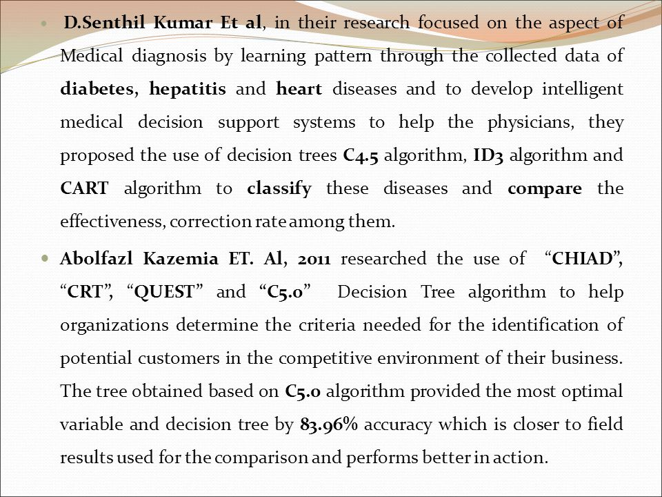 D.Senthil Kumar Et al, in their research focused on the aspect of Medical diagnosis by learning pattern through the collected data of diabetes, hepatitis and heart diseases and to develop intelligent medical decision support systems to help the physicians, they proposed the use of decision trees C4.5 algorithm, ID3 algorithm and CART algorithm to classify these diseases and compare the effectiveness, correction rate among them.
