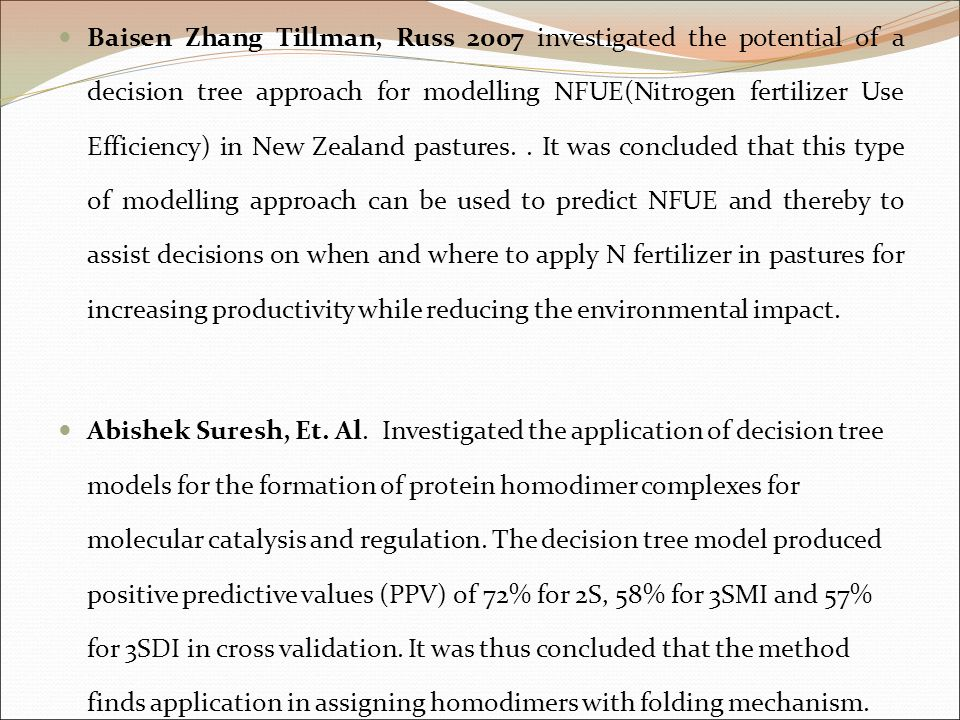 Baisen Zhang Tillman, Russ 2007 investigated the potential of a decision tree approach for modelling NFUE(Nitrogen fertilizer Use Efficiency) in New Zealand pastures. . It was concluded that this type of modelling approach can be used to predict NFUE and thereby to assist decisions on when and where to apply N fertilizer in pastures for increasing productivity while reducing the environmental impact.