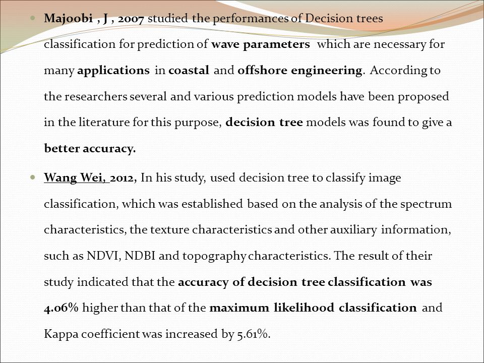 Majoobi , J , 2007 studied the performances of Decision trees classification for prediction of wave parameters which are necessary for many applications in coastal and offshore engineering. According to the researchers several and various prediction models have been proposed in the literature for this purpose, decision tree models was found to give a better accuracy.