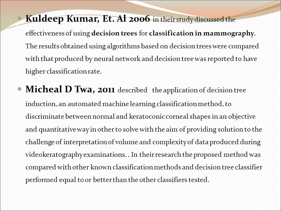 Kuldeep Kumar, Et. Al 2006 in their study discussed the effectiveness of using decision trees for classification in mammography. The results obtained using algorithms based on decision trees were compared with that produced by neural network and decision tree was reported to have higher classification rate.