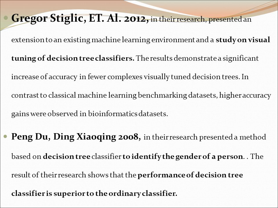 Gregor Stiglic, ET. Al. 2012, in their research, presented an extension to an existing machine learning environment and a study on visual tuning of decision tree classifiers. The results demonstrate a significant increase of accuracy in fewer complexes visually tuned decision trees. In contrast to classical machine learning benchmarking datasets, higher accuracy gains were observed in bioinformatics datasets.