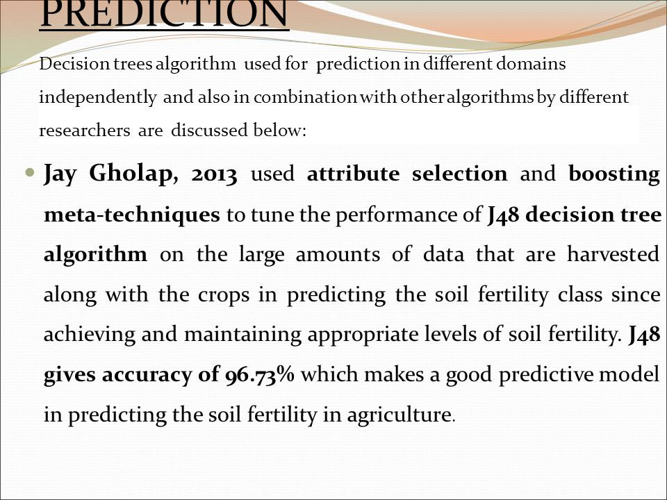 PREDICTION Decision trees algorithm used for prediction in different domains independently and also in combination with other algorithms by different researchers are discussed below: