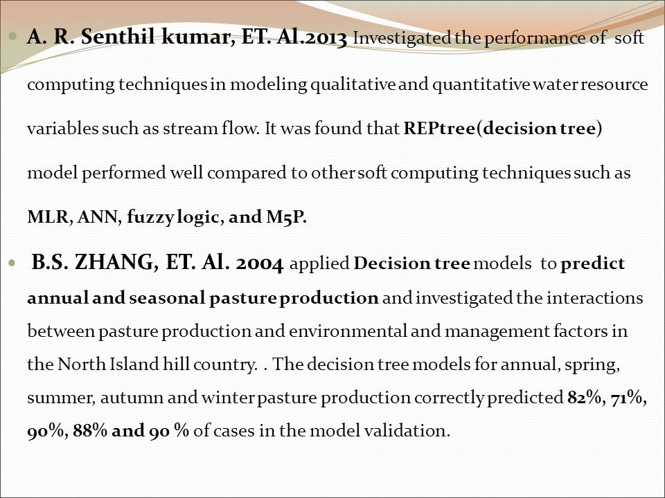 A. R. Senthil kumar, ET. Al.2013 Investigated the performance of soft computing techniques in modeling qualitative and quantitative water resource variables such as stream flow. It was found that REPtree(decision tree) model performed well compared to other soft computing techniques such as MLR, ANN, fuzzy logic, and M5P.