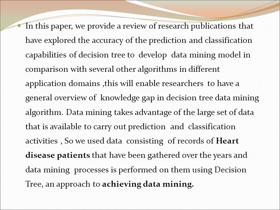 In this paper, we provide a review of research publications that have explored the accuracy of the prediction and classification capabilities of decision tree to develop data mining model in comparison with several other algorithms in different application domains ,this will enable researchers to have a general overview of knowledge gap in decision tree data mining algorithm.
