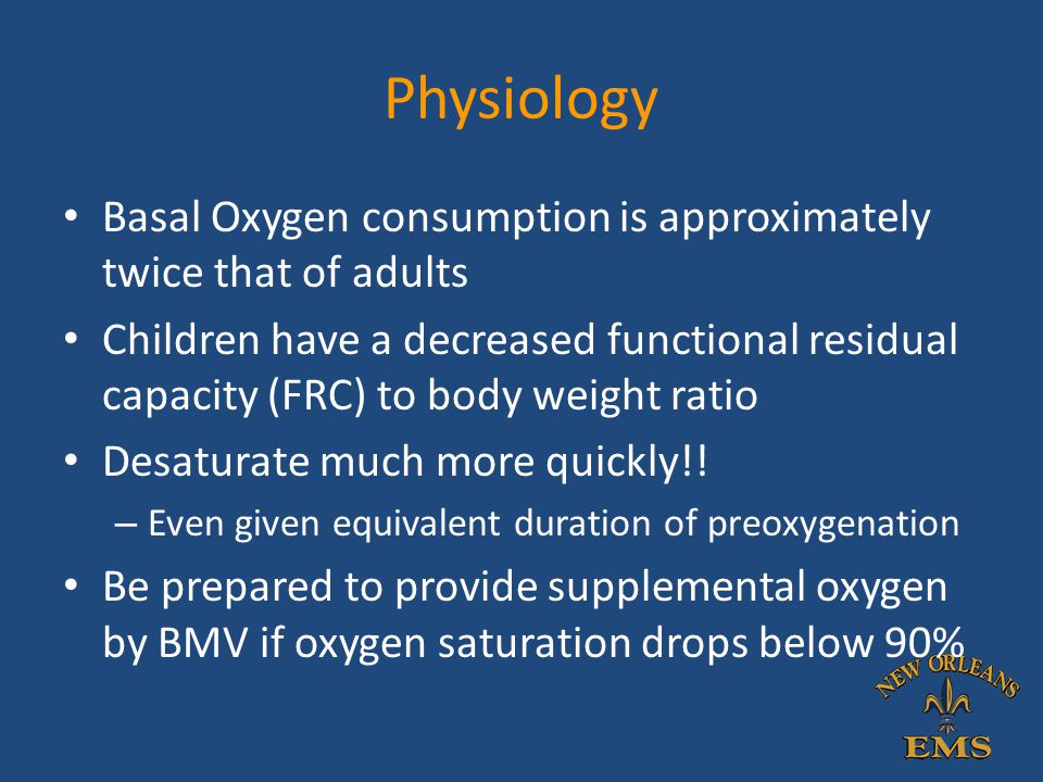 Physiology Basal Oxygen consumption is approximately twice that of adults.