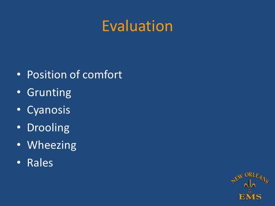 Evaluation Position of comfort Grunting Cyanosis Drooling Wheezing