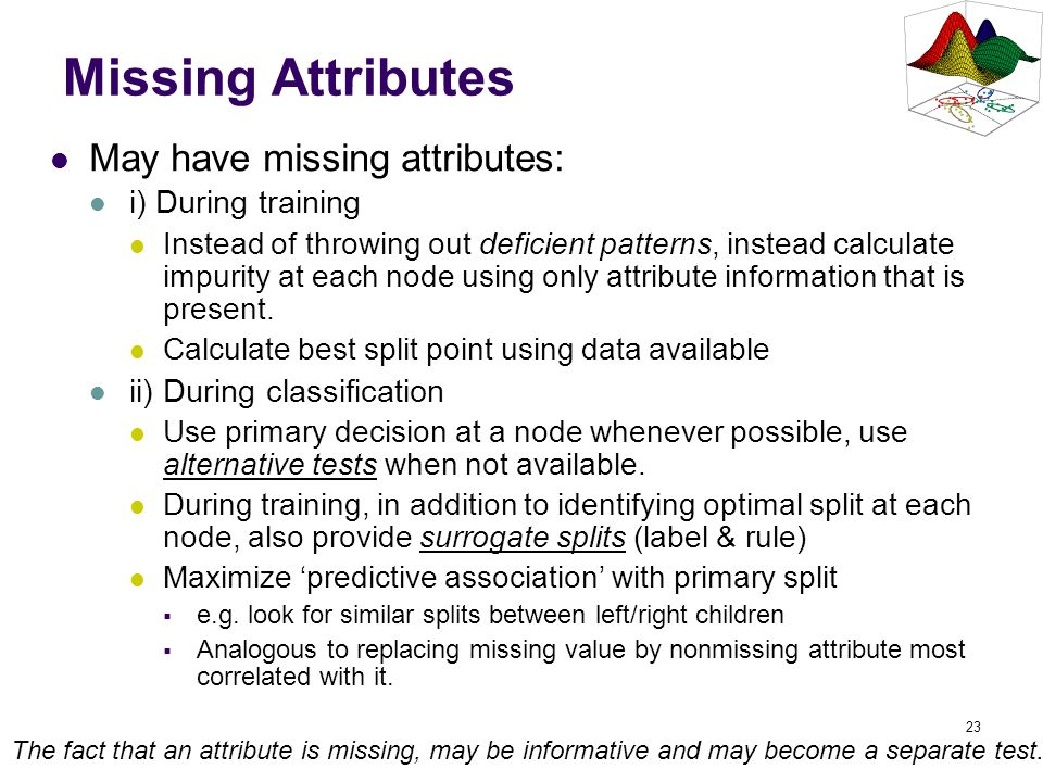 Missing Attributes May have missing attributes: i) During training