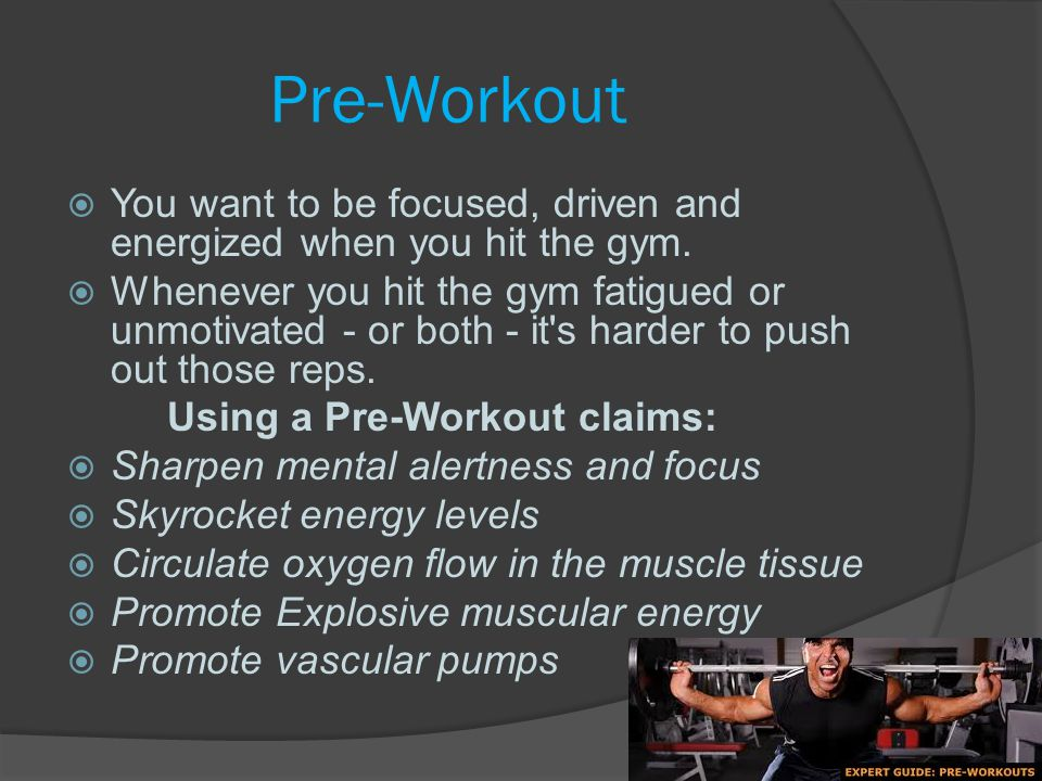 Pre-Workout You want to be focused, driven and energized when you hit the gym.