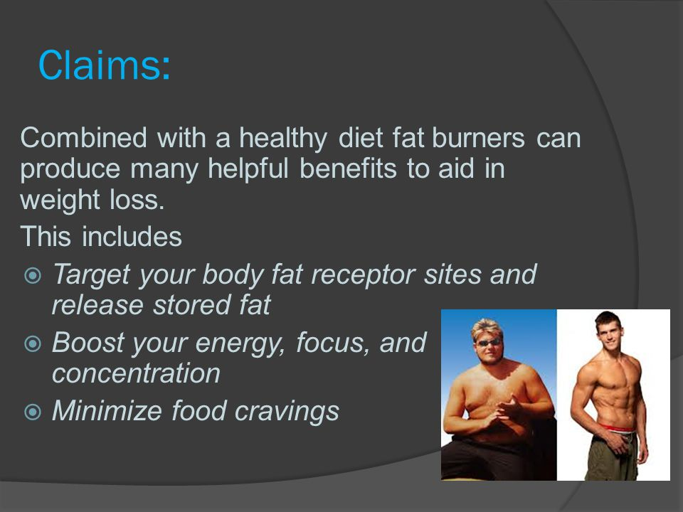 Claims: Combined with a healthy diet fat burners can produce many helpful benefits to aid in weight loss.