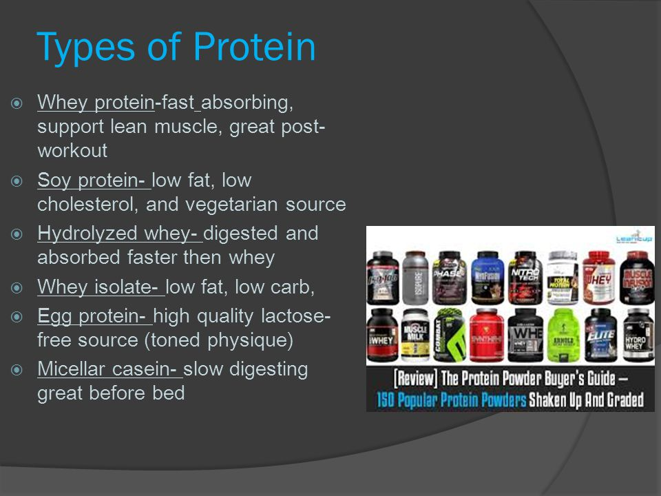 Types of Protein Whey protein-fast absorbing, support lean muscle, great post-workout. Soy protein- low fat, low cholesterol, and vegetarian source.