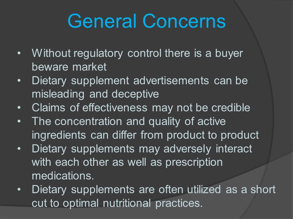 General Concerns Without regulatory control there is a buyer beware market. Dietary supplement advertisements can be misleading and deceptive.