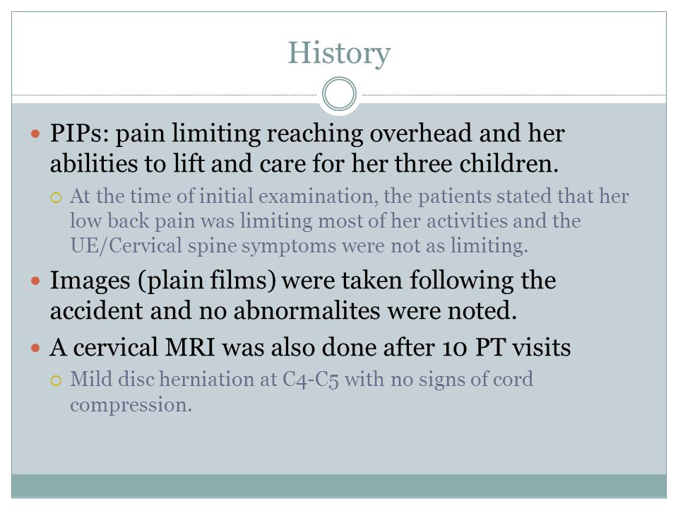 History PIPs: pain limiting reaching overhead and her abilities to lift and care for her three children.