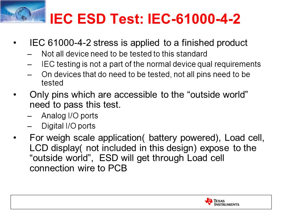 IEC ESD Test: IEC-61000-4-2 IEC 61000-4-2 stress is applied to a finished product. Not all device need to be tested to this standard.
