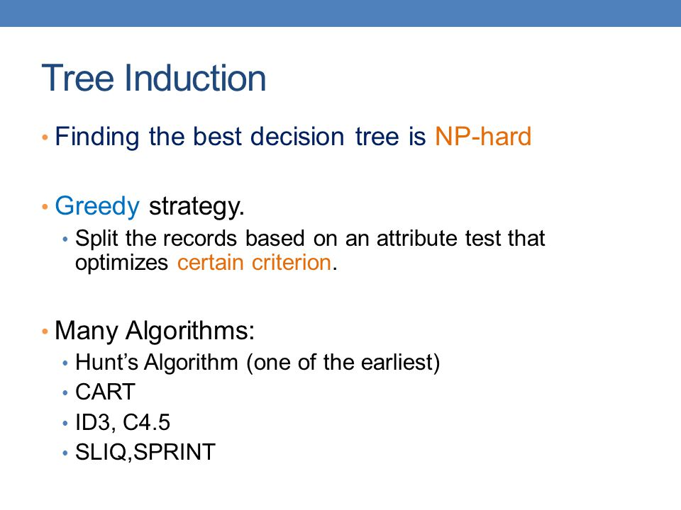 Tree Induction Finding the best decision tree is NP-hard