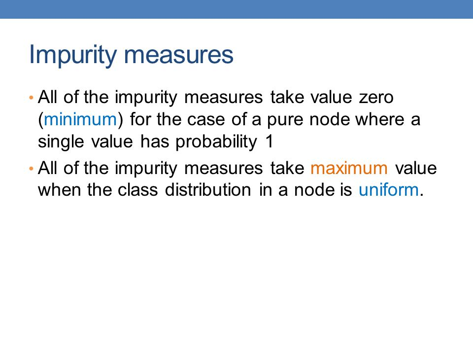 Impurity measures All of the impurity measures take value zero (minimum) for the case of a pure node where a single value has probability 1.