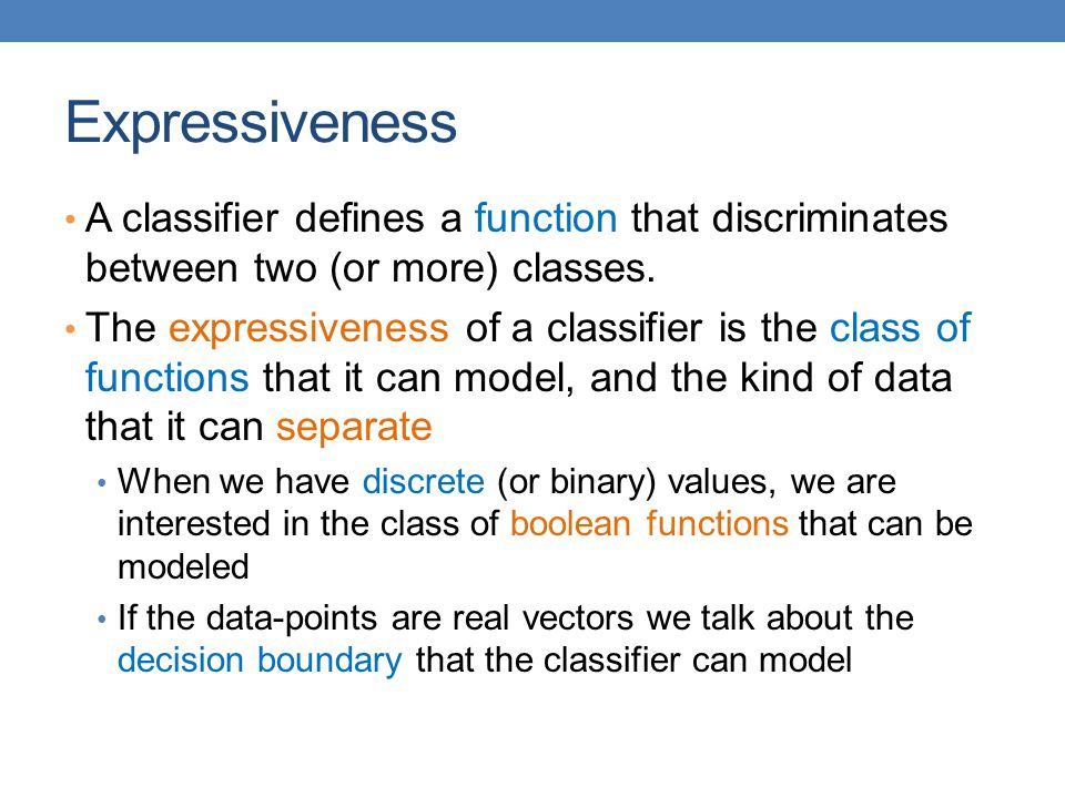 Expressiveness A classifier defines a function that discriminates between two (or more) classes.