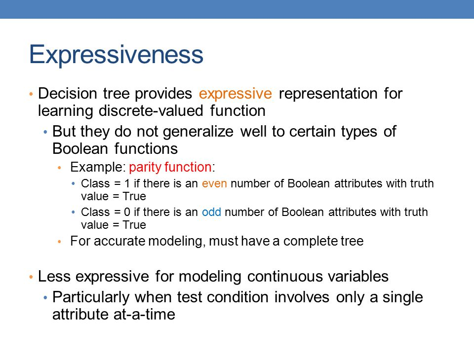 Expressiveness Decision tree provides expressive representation for learning discrete-valued function.