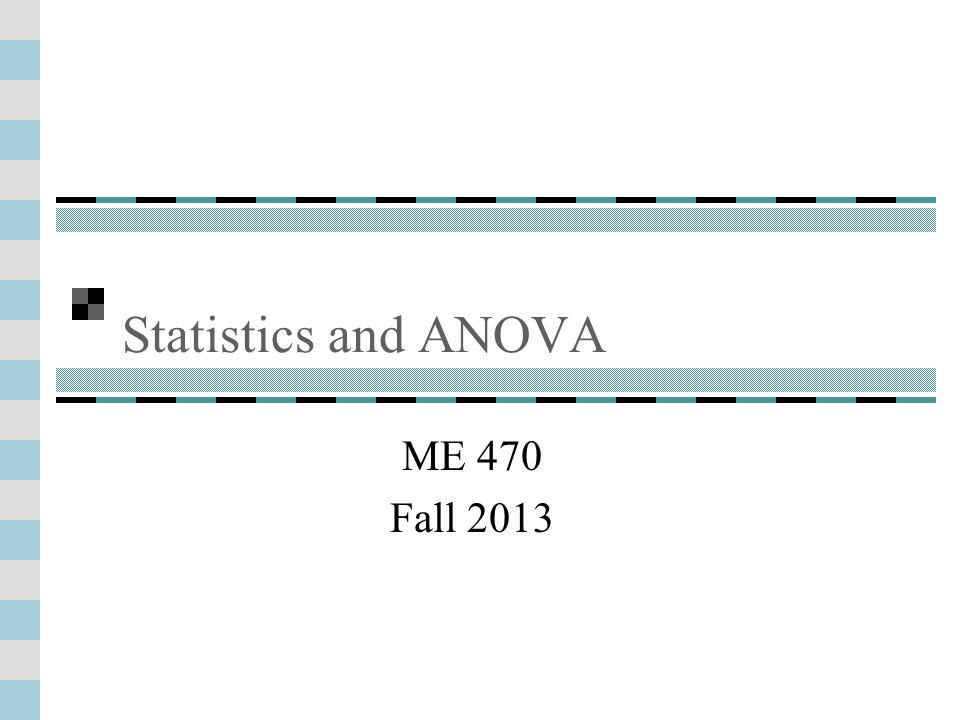 Statistics and ANOVA ME 470 Fall 2013