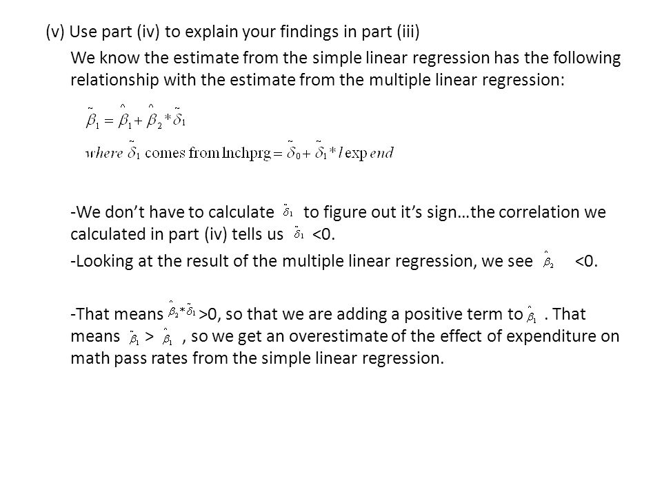 (v) Use part (iv) to explain your findings in part (iii) We know the estimate from the simple linear regression has the following relationship with the estimate from the multiple linear regression: -We don't have to calculate to figure out it's sign…the correlation we calculated in part (iv) tells us <0.