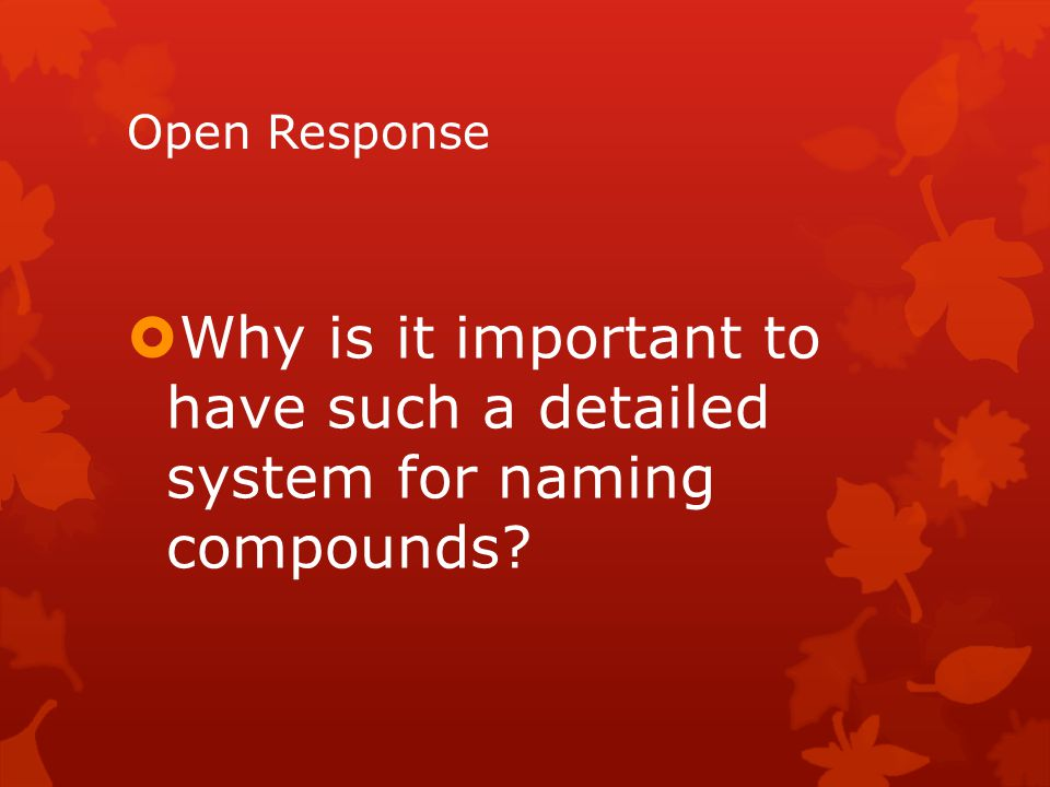 Open Response Why is it important to have such a detailed system for naming compounds