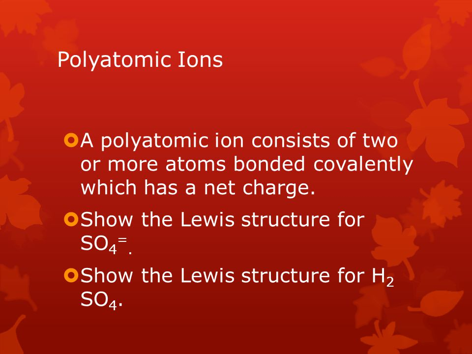 Polyatomic Ions A polyatomic ion consists of two or more atoms bonded covalently which has a net charge.