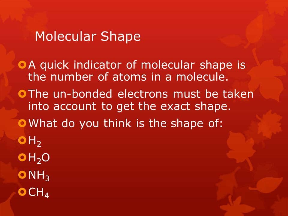 Molecular Shape A quick indicator of molecular shape is the number of atoms in a molecule.