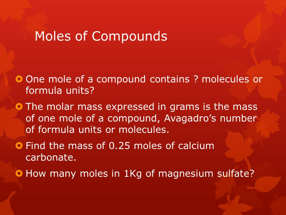 Moles of Compounds One mole of a compound contains molecules or formula units