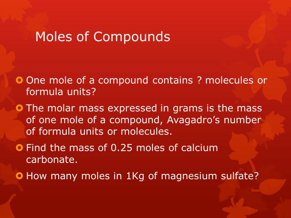 Moles of Compounds One mole of a compound contains molecules or formula units