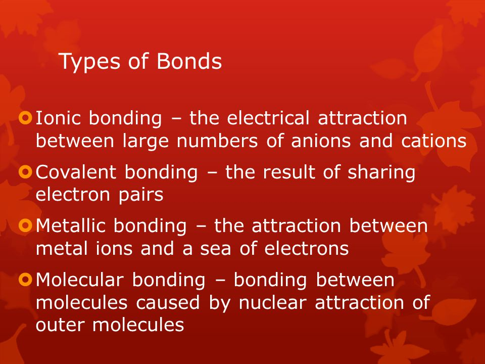Types of Bonds Ionic bonding – the electrical attraction between large numbers of anions and cations.